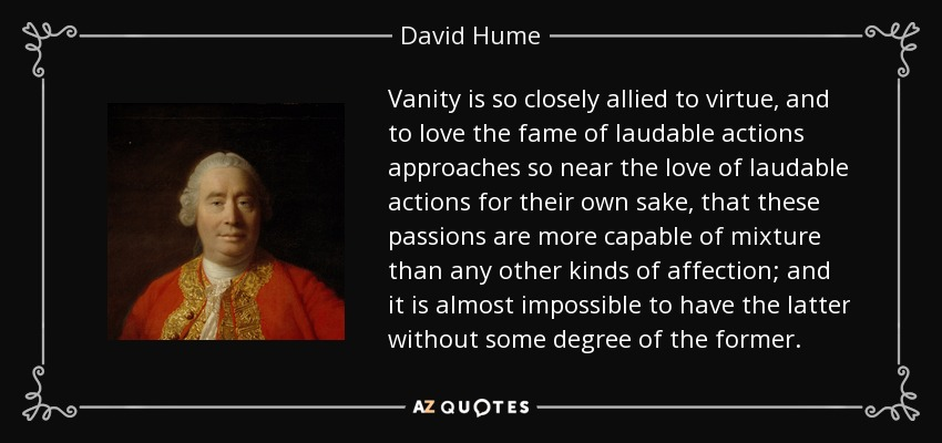 Vanity is so closely allied to virtue, and to love the fame of laudable actions approaches so near the love of laudable actions for their own sake, that these passions are more capable of mixture than any other kinds of affection; and it is almost impossible to have the latter without some degree of the former. - David Hume
