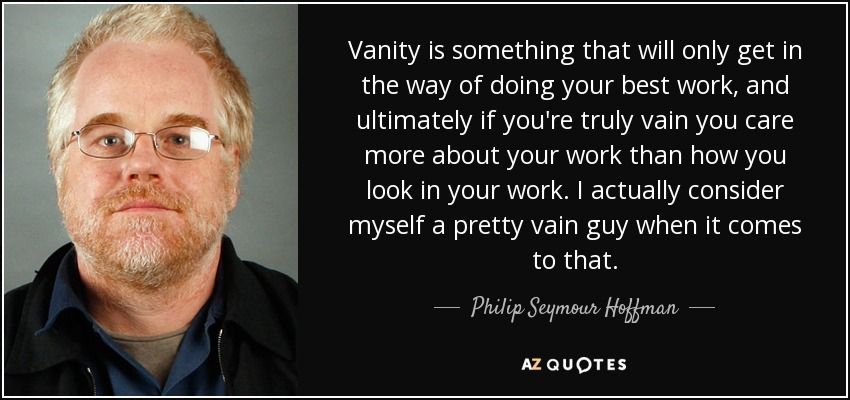 Philip Seymour Hoffman Quote Vanity Is Something That Will Only Get
