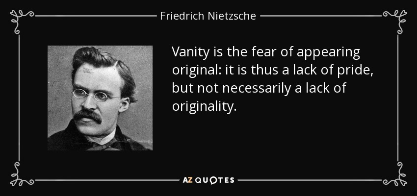 Vanity is the fear of appearing original: it is thus a lack of pride, but not necessarily a lack of originality. - Friedrich Nietzsche