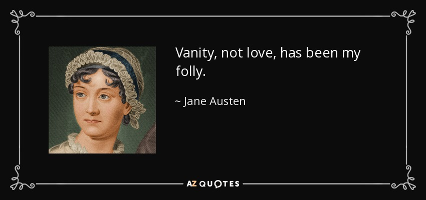 Vanity, not love, has been my folly. - Jane Austen