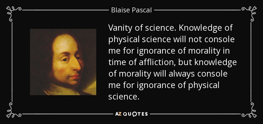 Vanity of science. Knowledge of physical science will not console me for ignorance of morality in time of affliction, but knowledge of morality will always console me for ignorance of physical science. - Blaise Pascal