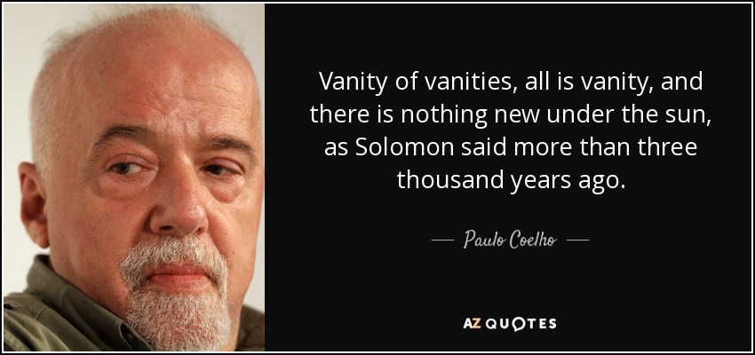Vanity of vanities, all is vanity, and there is nothing new under the sun, as Solomon said more than three thousand years ago. - Paulo Coelho