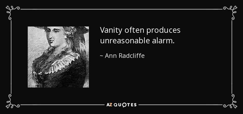 Vanity often produces unreasonable alarm. - Ann Radcliffe