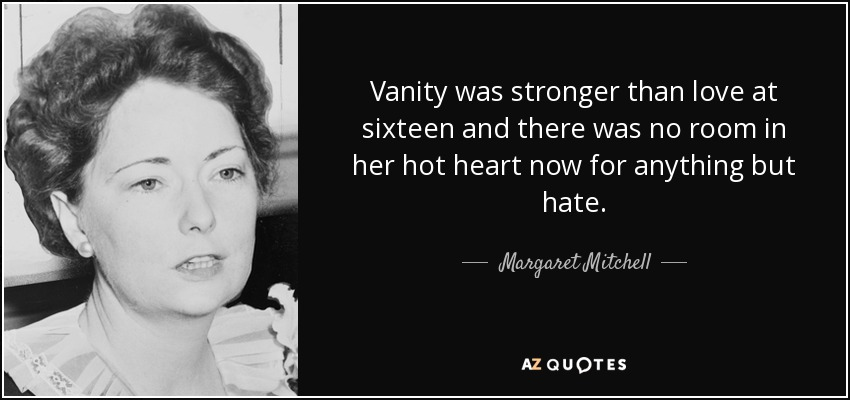 Vanity was stronger than love at sixteen and there was no room in her hot heart now for anything but hate. - Margaret Mitchell