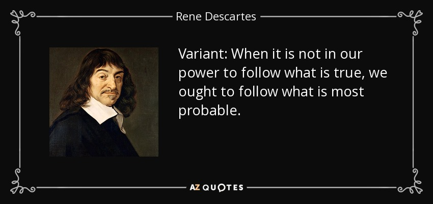 Variant: When it is not in our power to follow what is true, we ought to follow what is most probable. - Rene Descartes