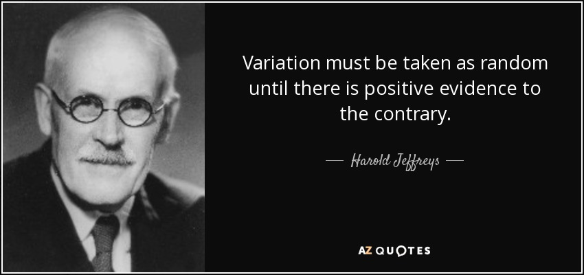 Variation must be taken as random until there is positive evidence to the contrary. - Harold Jeffreys
