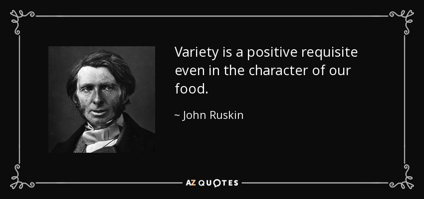 Variety is a positive requisite even in the character of our food. - John Ruskin
