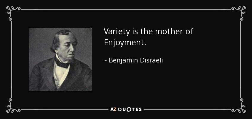 Variety is the mother of Enjoyment. - Benjamin Disraeli
