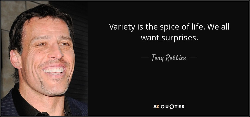 Variety is the spice of life. We all want surprises. - Tony Robbins