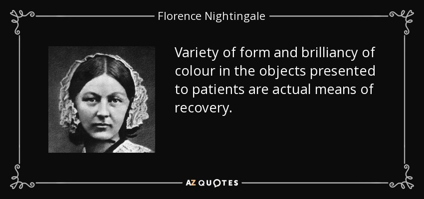 Variety of form and brilliancy of colour in the objects presented to patients are actual means of recovery. - Florence Nightingale