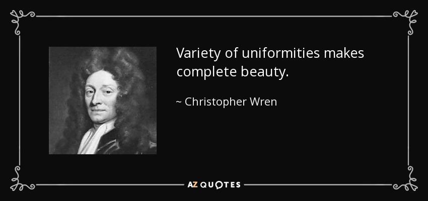 Variety of uniformities makes complete beauty. - Christopher Wren