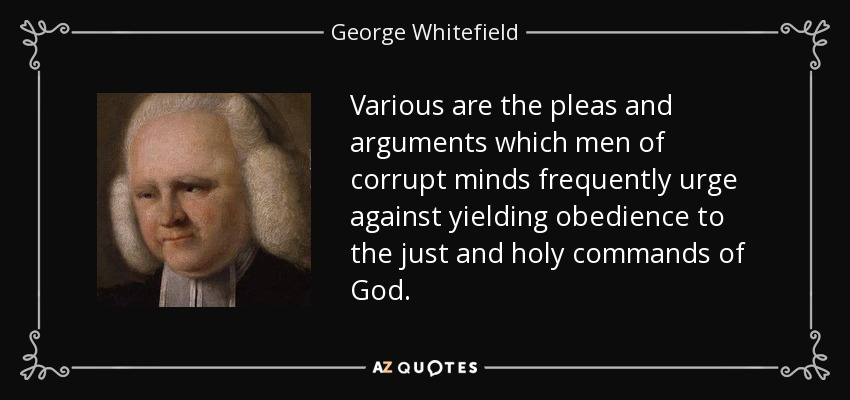 Various are the pleas and arguments which men of corrupt minds frequently urge against yielding obedience to the just and holy commands of God. - George Whitefield