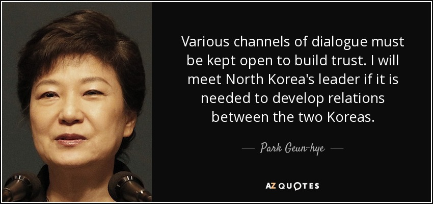 Various channels of dialogue must be kept open to build trust. I will meet North Korea's leader if it is needed to develop relations between the two Koreas. - Park Geun-hye