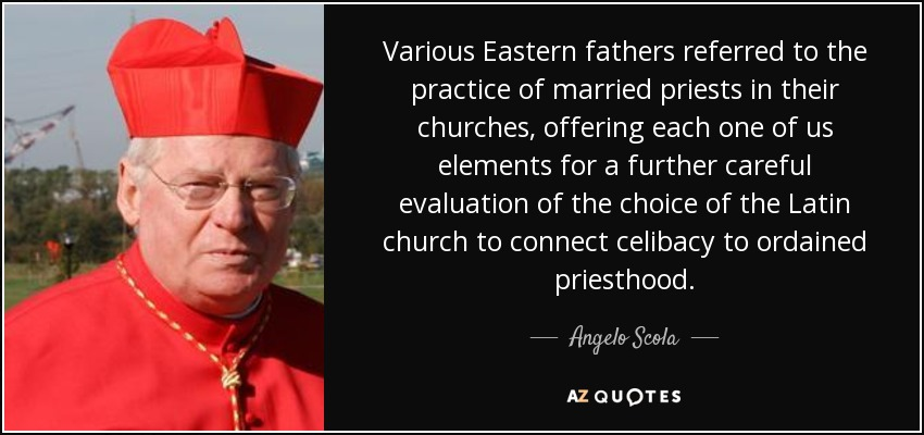 Various Eastern fathers referred to the practice of married priests in their churches, offering each one of us elements for a further careful evaluation of the choice of the Latin church to connect celibacy to ordained priesthood. - Angelo Scola