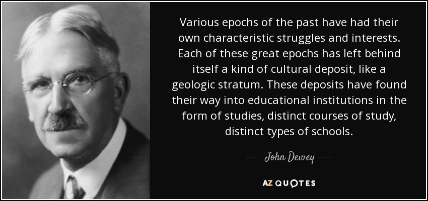 Various epochs of the past have had their own characteristic struggles and interests. Each of these great epochs has left behind itself a kind of cultural deposit, like a geologic stratum. These deposits have found their way into educational institutions in the form of studies, distinct courses of study, distinct types of schools. - John Dewey
