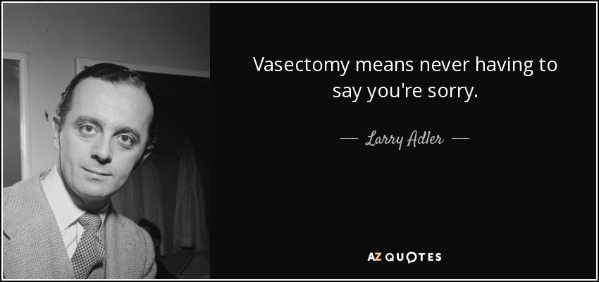 Vasectomy means never having to say you're sorry. - Larry Adler