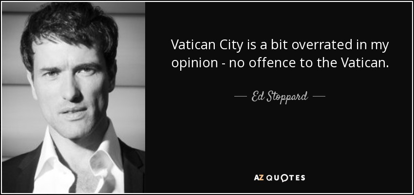 Vatican City is a bit overrated in my opinion - no offence to the Vatican. - Ed Stoppard