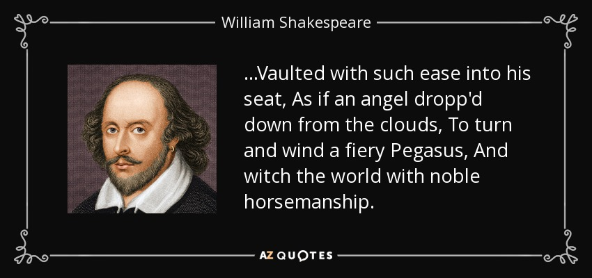 ...Vaulted with such ease into his seat, As if an angel dropp'd down from the clouds, To turn and wind a fiery Pegasus, And witch the world with noble horsemanship. - William Shakespeare