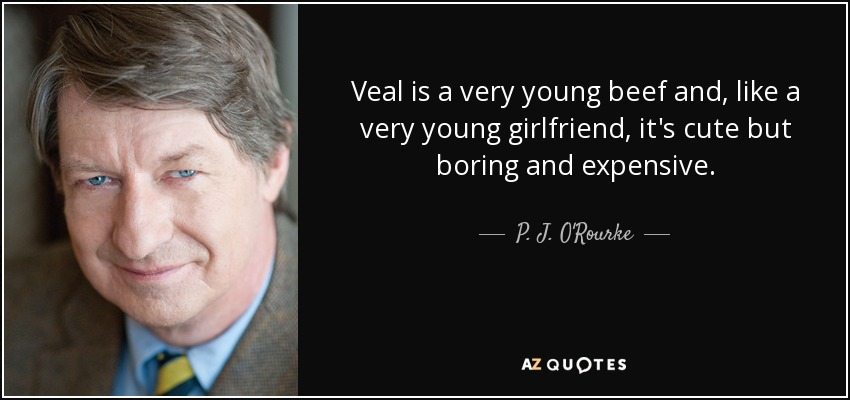 Veal is a very young beef and, like a very young girlfriend, it's cute but boring and expensive. - P. J. O'Rourke