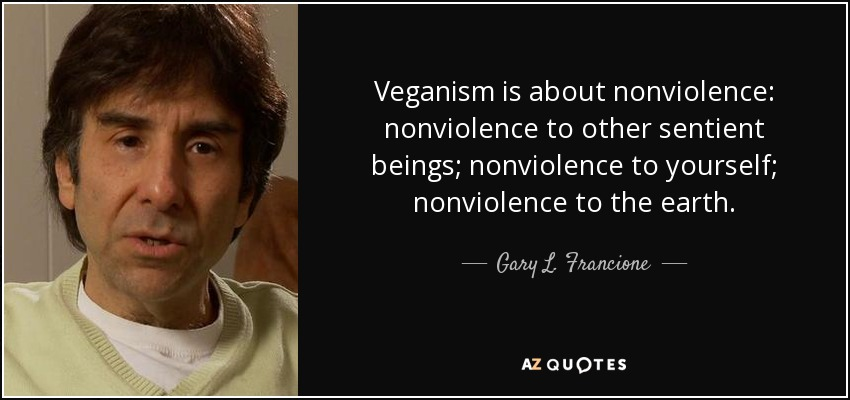Veganism is about nonviolence: nonviolence to other sentient beings; nonviolence to yourself; nonviolence to the earth. - Gary L. Francione