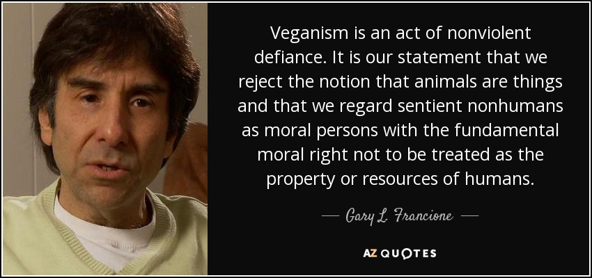 Veganism is an act of nonviolent defiance. It is our statement that we reject the notion that animals are things and that we regard sentient nonhumans as moral persons with the fundamental moral right not to be treated as the property or resources of humans. - Gary L. Francione