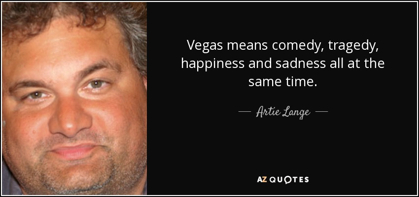 Vegas means comedy, tragedy, happiness and sadness all at the same time. - Artie Lange