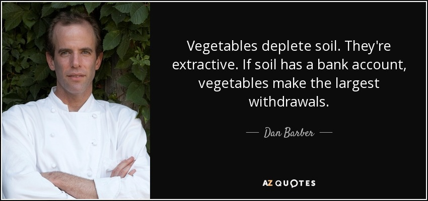 Vegetables deplete soil. They're extractive. If soil has a bank account, vegetables make the largest withdrawals. - Dan Barber