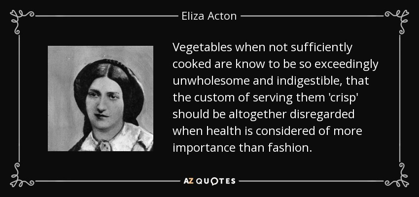Vegetables when not sufficiently cooked are know to be so exceedingly unwholesome and indigestible, that the custom of serving them 'crisp' should be altogether disregarded when health is considered of more importance than fashion. - Eliza Acton