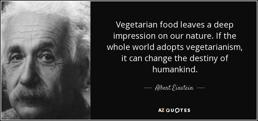 Vegetarian food leaves a deep impression on our nature. If the whole world adopts vegetarianism, it can change the destiny of humankind. - Albert Einstein