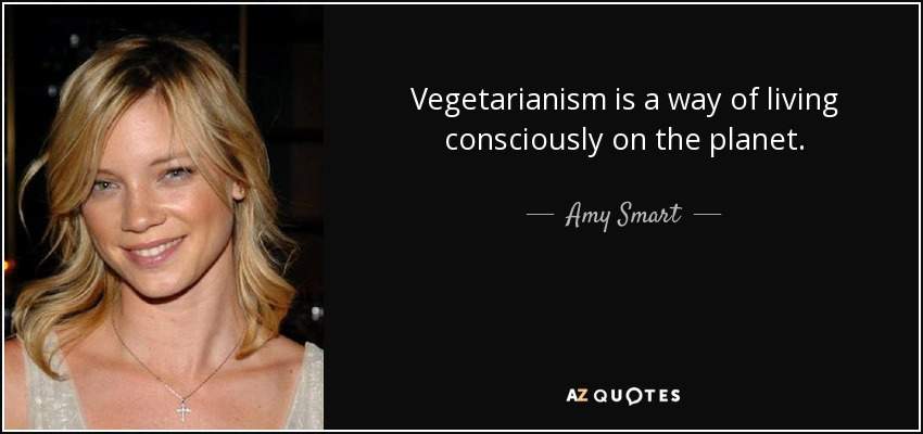 Vegetarianism is a way of living consciously on the planet. - Amy Smart