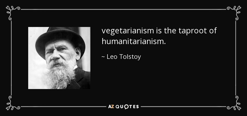 vegetarianism is the taproot of humanitarianism. - Leo Tolstoy