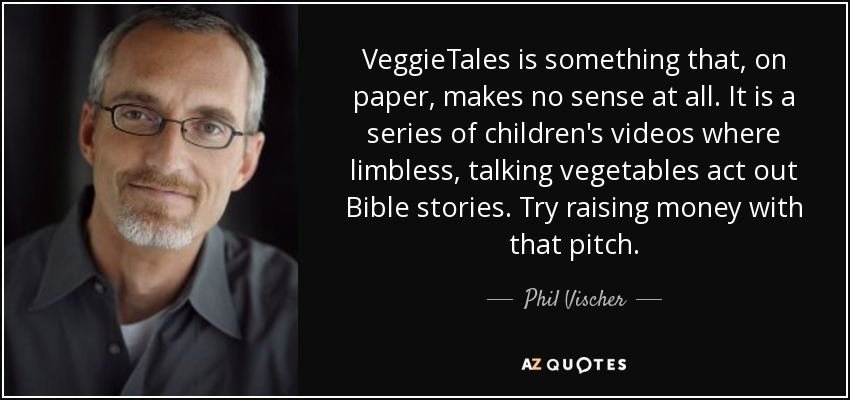 VeggieTales is something that, on paper, makes no sense at all. It is a series of children's videos where limbless, talking vegetables act out Bible stories. Try raising money with that pitch. - Phil Vischer