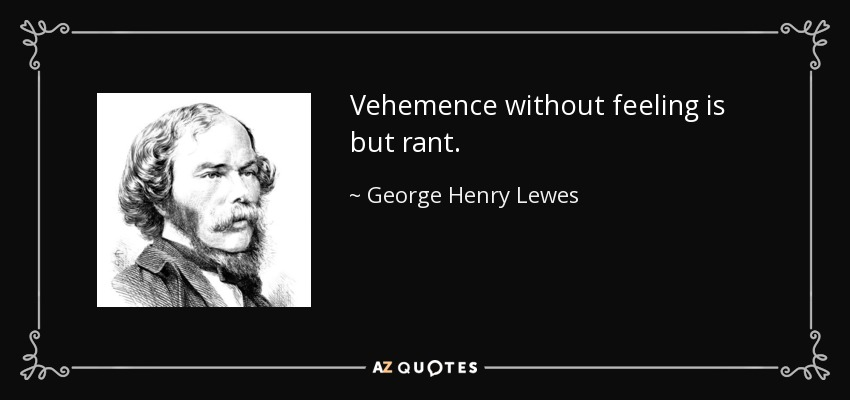 Vehemence without feeling is but rant. - George Henry Lewes