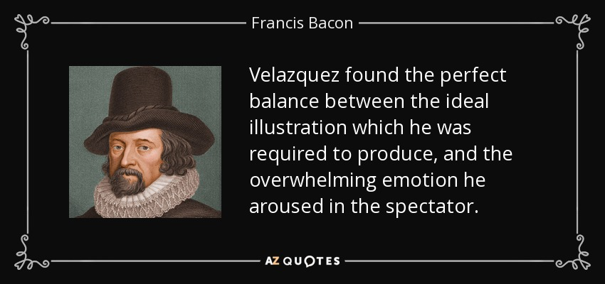 Velazquez found the perfect balance between the ideal illustration which he was required to produce, and the overwhelming emotion he aroused in the spectator. - Francis Bacon