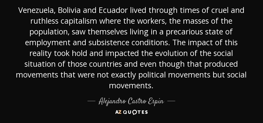 Venezuela, Bolivia and Ecuador lived through times of cruel and ruthless capitalism where the workers, the masses of the population, saw themselves living in a precarious state of employment and subsistence conditions. The impact of this reality took hold and impacted the evolution of the social situation of those countries and even though that produced movements that were not exactly political movements but social movements. - Alejandro Castro Espin