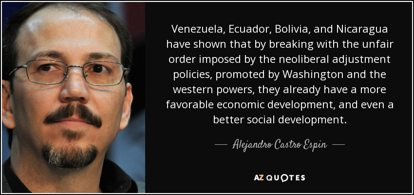 Venezuela, Ecuador, Bolivia, and Nicaragua have shown that by breaking with the unfair order imposed by the neoliberal adjustment policies, promoted by Washington and the western powers, they already have a more favorable economic development, and even a better social development. - Alejandro Castro Espin