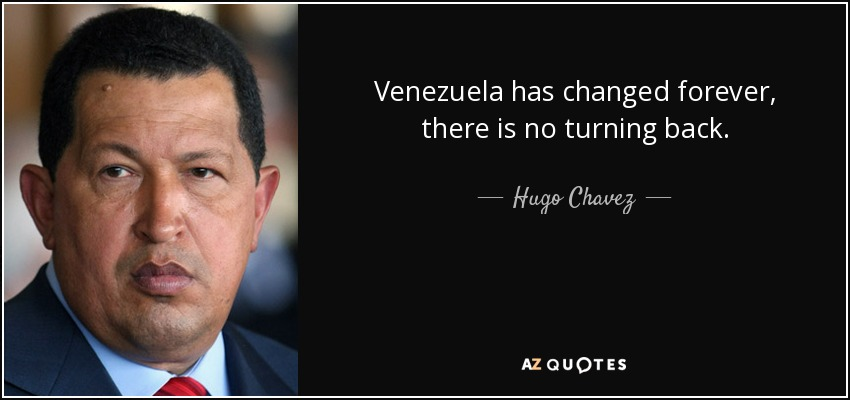 Venezuela has changed forever, there is no turning back. - Hugo Chavez