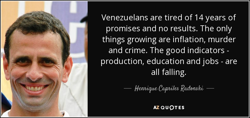 Venezuelans are tired of 14 years of promises and no results. The only things growing are inflation, murder and crime. The good indicators - production, education and jobs - are all falling. - Henrique Capriles Radonski