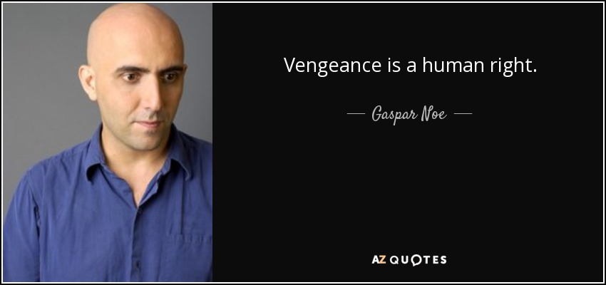 Vengeance is a human right. - Gaspar Noe