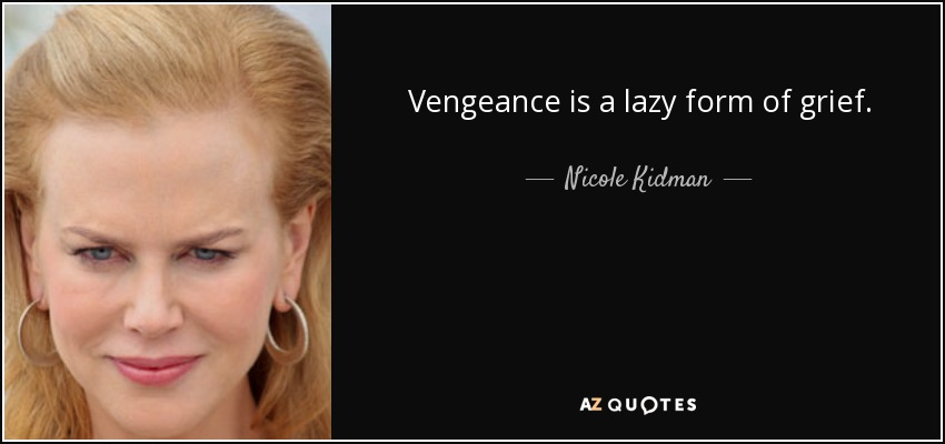 Vengeance is a lazy form of grief. - Nicole Kidman