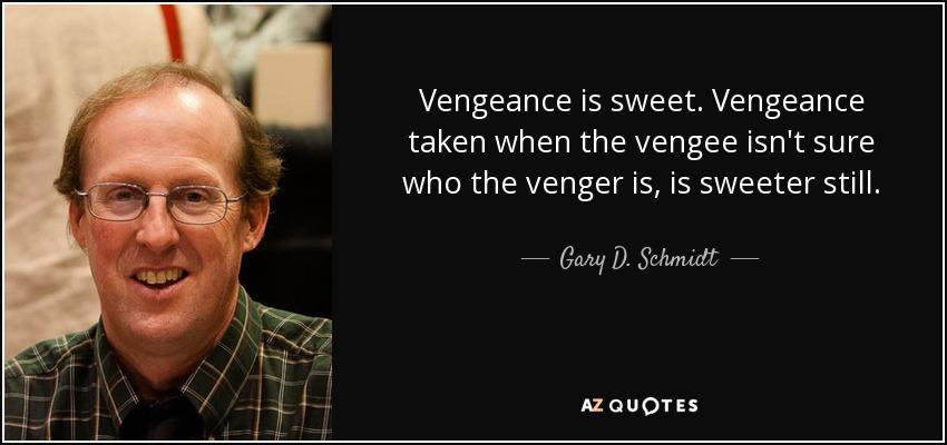 Vengeance is sweet. Vengeance taken when the vengee isn't sure who the venger is, is sweeter still. - Gary D. Schmidt