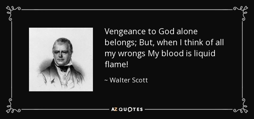 Vengeance to God alone belongs; But, when I think of all my wrongs My blood is liquid flame! - Walter Scott