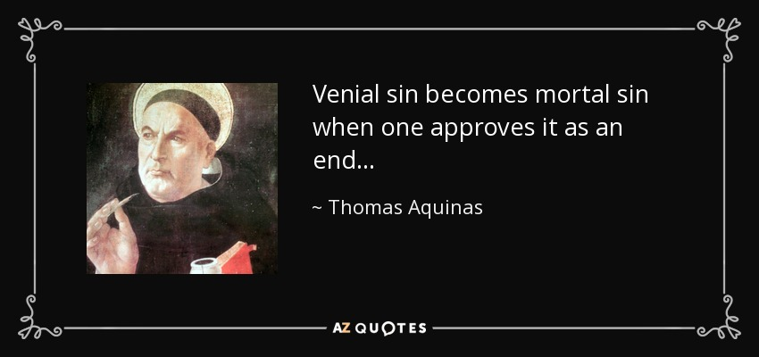 Venial sin becomes mortal sin when one approves it as an end. . . - Thomas Aquinas