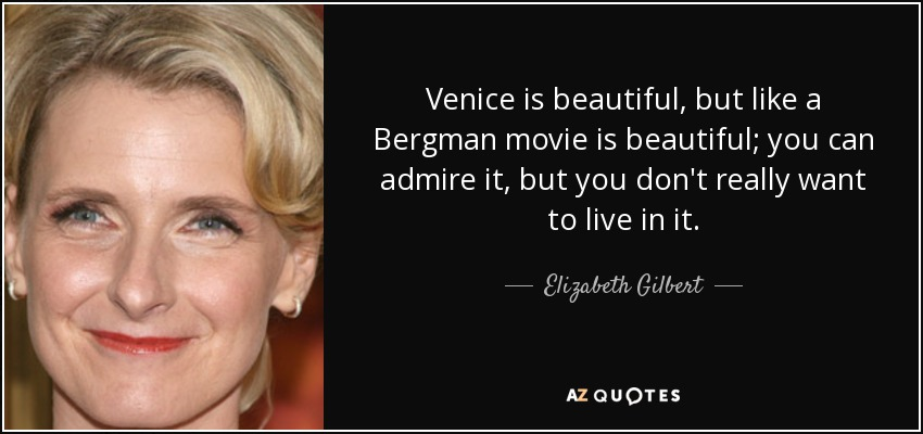 Venice is beautiful, but like a Bergman movie is beautiful; you can admire it, but you don't really want to live in it. - Elizabeth Gilbert