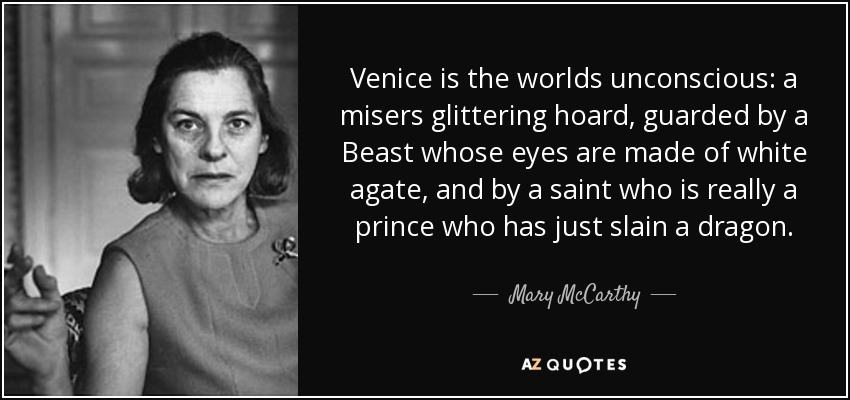 Venice is the worlds unconscious: a misers glittering hoard, guarded by a Beast whose eyes are made of white agate, and by a saint who is really a prince who has just slain a dragon. - Mary McCarthy