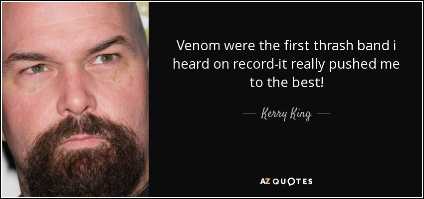 Venom were the first thrash band i heard on record-it really pushed me to the best! - Kerry King