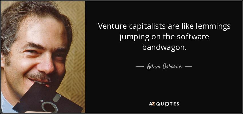 Venture capitalists are like lemmings jumping on the software bandwagon. - Adam Osborne