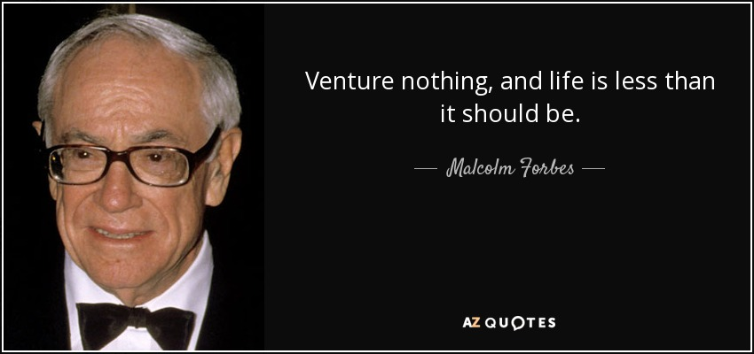 Venture nothing, and life is less than it should be. - Malcolm Forbes