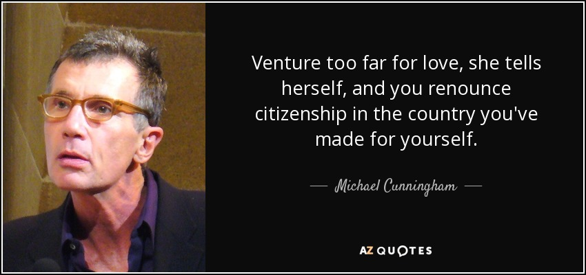 Venture too far for love, she tells herself, and you renounce citizenship in the country you've made for yourself. - Michael Cunningham