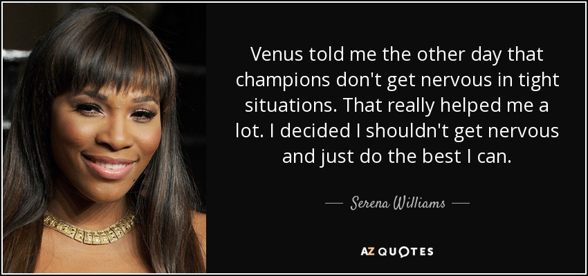 Venus told me the other day that champions don't get nervous in tight situations. That really helped me a lot. I decided I shouldn't get nervous and just do the best I can. - Serena Williams